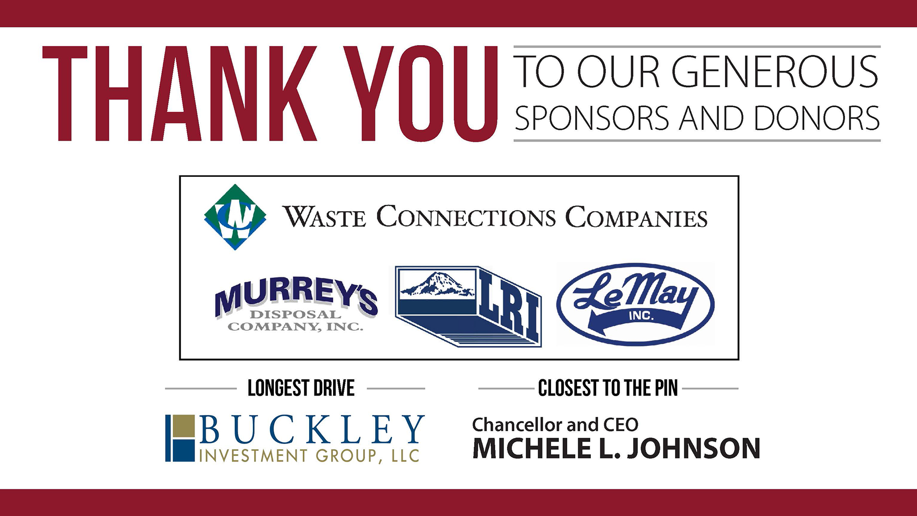 thank you to our generous sponsors and donors Waste Connection Companies, Murrey's Disposal Company, Inc., LRI, and LeMay Inc.; Longest Drive, Buckley Investment Group, LCC and Closest to the Pin, Chancellor and CEO Michele Johnson